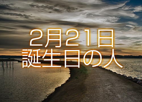 2 月 21 日 生まれ の 有名人 【誕生日占い】2月21日生まれの運勢・性格・恋愛運・金運・相性・有名...